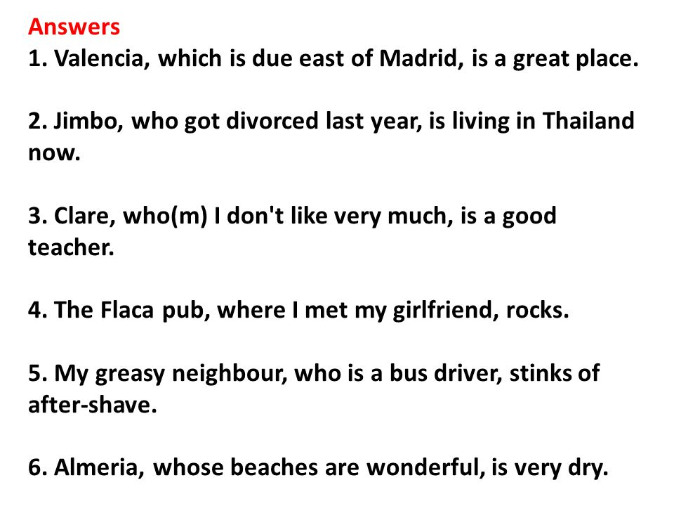 Answers 1. Valencia, which is due east of Madrid, is a great place. 2. Jimbo, who got divorced last year, is living in Thailand now. 3. Clare, who(m)