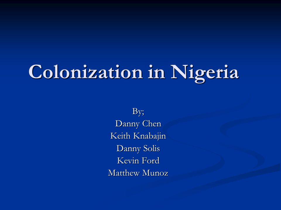 Colonization in Nigeria By; Danny Chen Keith Knabajin Danny Solis Kevin Ford Matthew Munoz