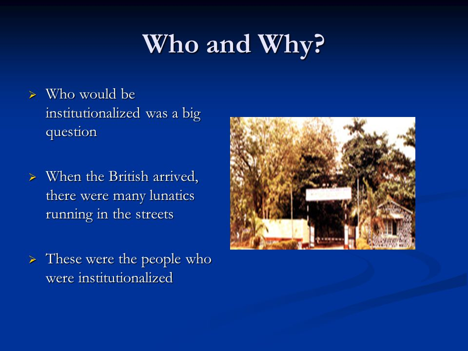 Who and Why?  Who would be institutionalized was a big question  When the British arrived, there were many lunatics running in the streets  These w