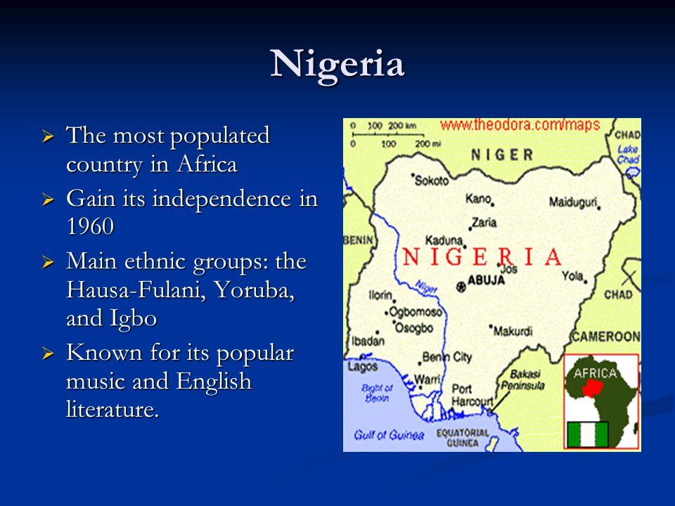 Nigeria  The most populated country in Africa  Gain its independence in 1960  Main ethnic groups: the Hausa-Fulani, Yoruba, and Igbo  Known for it