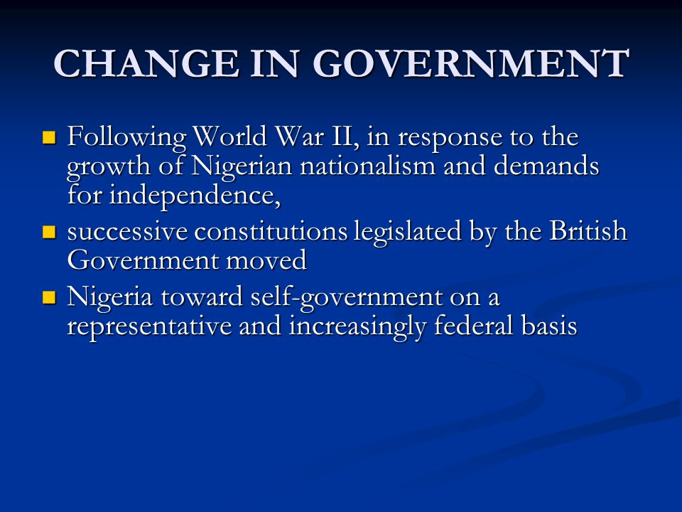 CHANGE IN GOVERNMENT Following World War II, in response to the growth of Nigerian nationalism and demands for independence, Following World War II, i