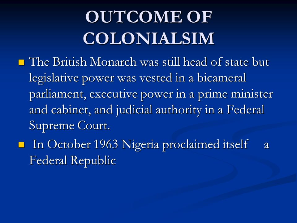 OUTCOME OF COLONIALSIM The British Monarch was still head of state but legislative power was vested in a bicameral parliament, executive power in a pr