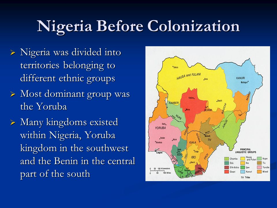 Nigeria Before Colonization  Nigeria was divided into territories belonging to different ethnic groups  Most dominant group was the Yoruba  Many ki