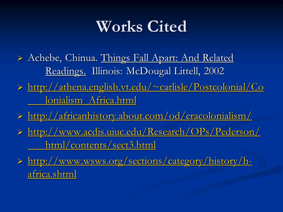 Works Cited  Achebe, Chinua. Things Fall Apart: And Related Readings. Illinois: McDougal Littell, 2002  http://athena.english.vt.edu/~carlisle/Postc