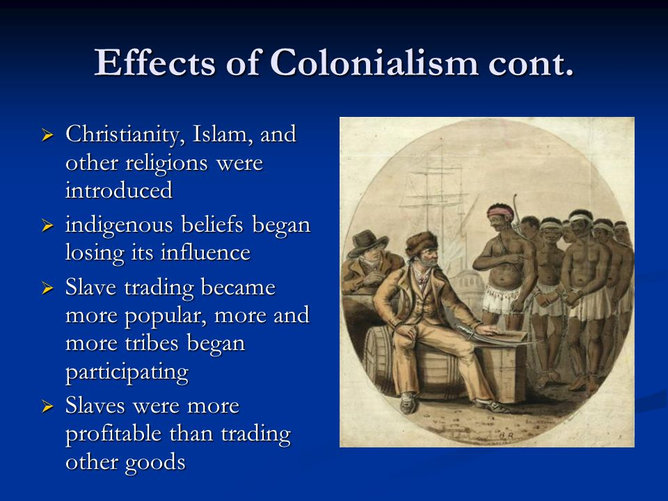 Effects of Colonialism cont.  Christianity, Islam, and other religions were introduced  indigenous beliefs began losing its influence  Slave tradin