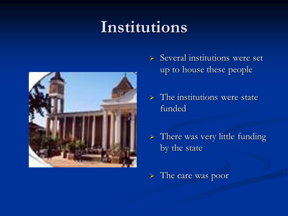 Institutions  Several institutions were set up to house these people  The institutions were state funded  There was very little funding by the stat