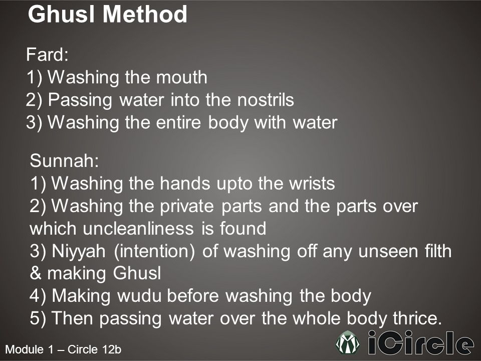 Module 1 – Circle 12b Ghusl Method Fard: 1) Washing the mouth 2) Passing water into the nostrils 3) Washing the entire body with water Sunnah: 1) Wash