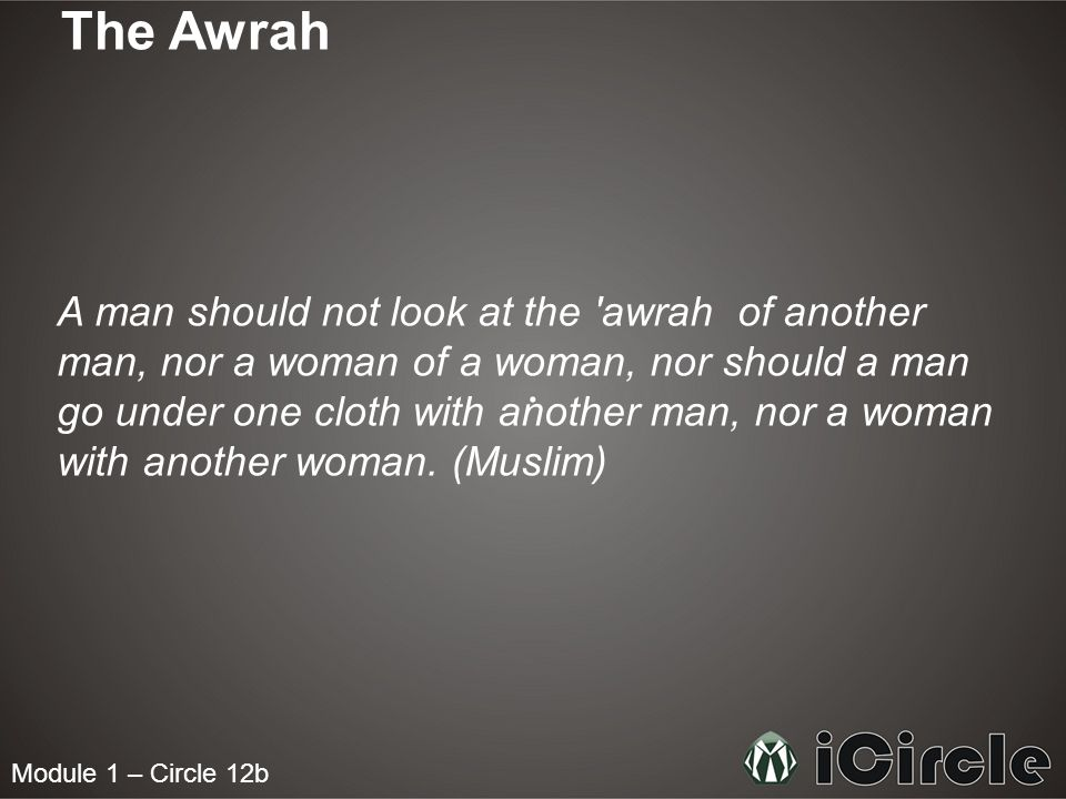 Module 1 – Circle 12b The Awrah A man should not look at the 'awrah of another man, nor a woman of a woman, nor should a man go under one cloth with a