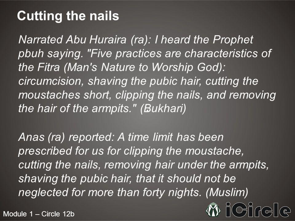 Module 1 – Circle 12b Cutting the nails Narrated Abu Huraira (ra): I heard the Prophet pbuh saying.