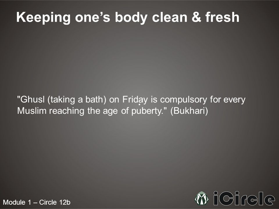 Module 1 – Circle 12b Keeping one's body clean & fresh Ghusl (taking a bath) on Friday is compulsory for every Muslim reaching the age of puberty. (Bukhari)