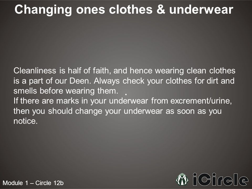 Module 1 – Circle 12b Changing ones clothes & underwear Cleanliness is half of faith, and hence wearing clean clothes is a part of our Deen. Always ch