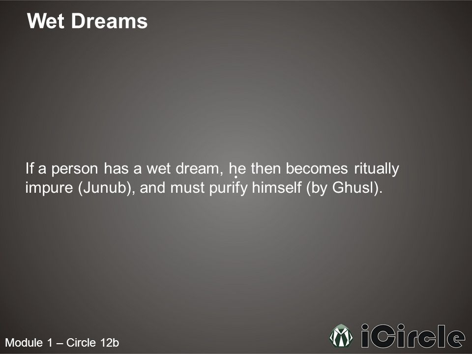 Module 1 – Circle 12b Wet Dreams If a person has a wet dream, he then becomes ritually impure (Junub), and must purify himself (by Ghusl).