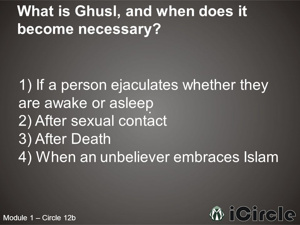 Module 1 – Circle 12b What is Ghusl, and when does it become necessary? 1) If a person ejaculates whether they are awake or asleep 2) After sexual con