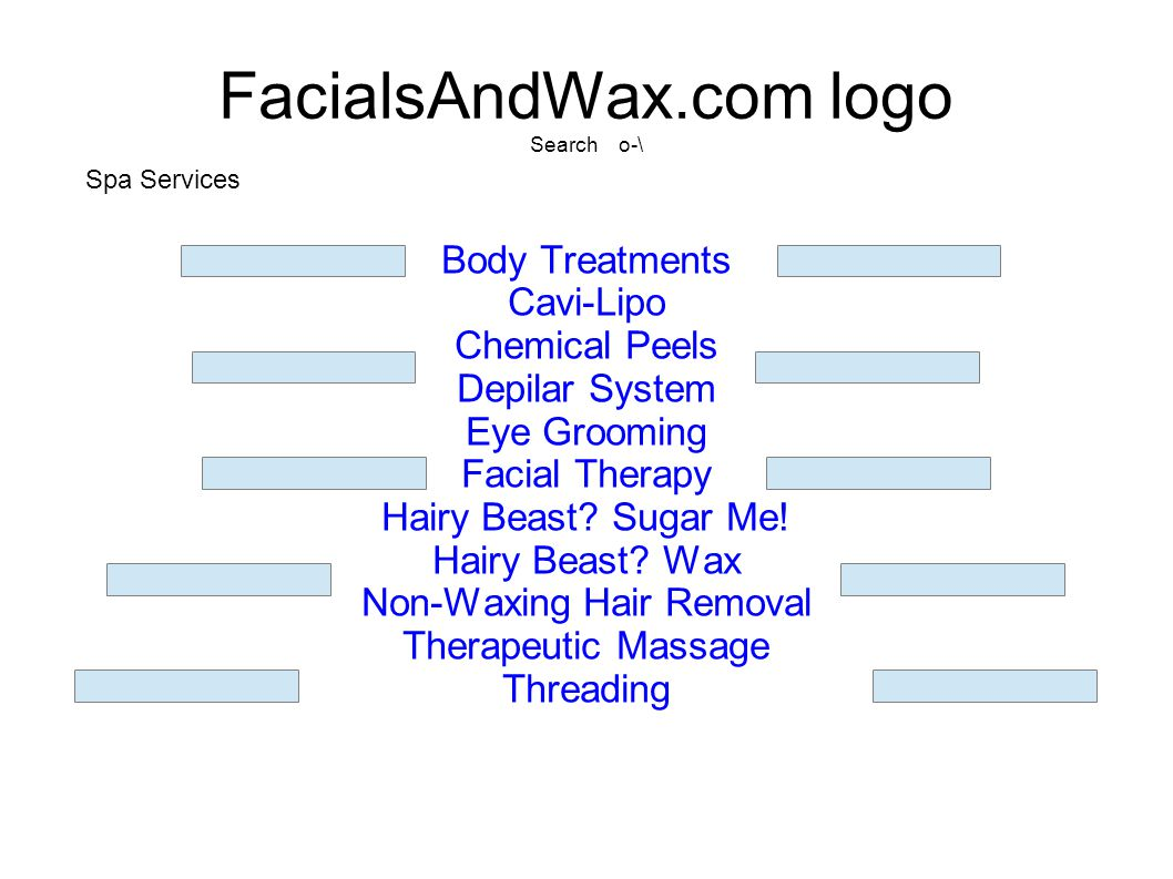 FacialsAndWax.com logo Search o-\ Body Treatments Cavi-Lipo Chemical Peels Depilar System Eye Grooming Facial Therapy Hairy Beast? Sugar Me! Hairy Bea