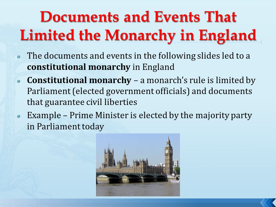  The documents and events in the following slides led to a constitutional monarchy in England  Constitutional monarchy – a monarch's rule is limited