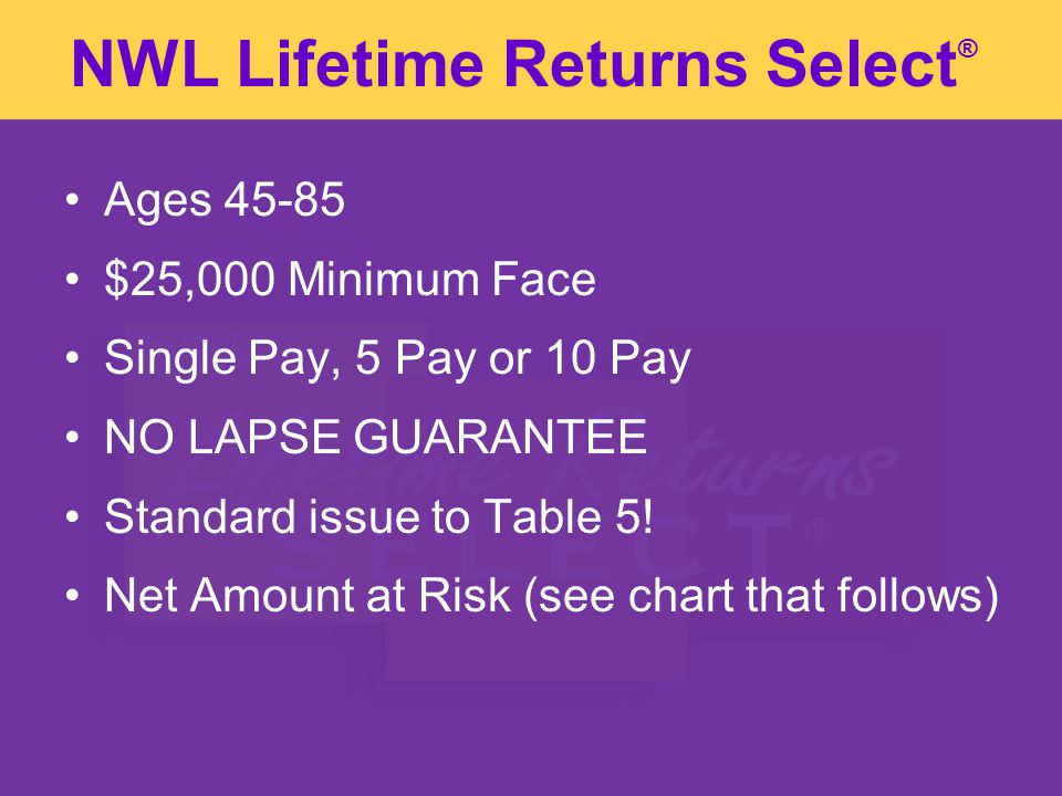 NWL Lifetime Returns Select Ages 45-85 $25,000 Minimum Face Single Pay, 5 Pay or 10 Pay NO LAPSE GUARANTEE Standard issue to Table 5.