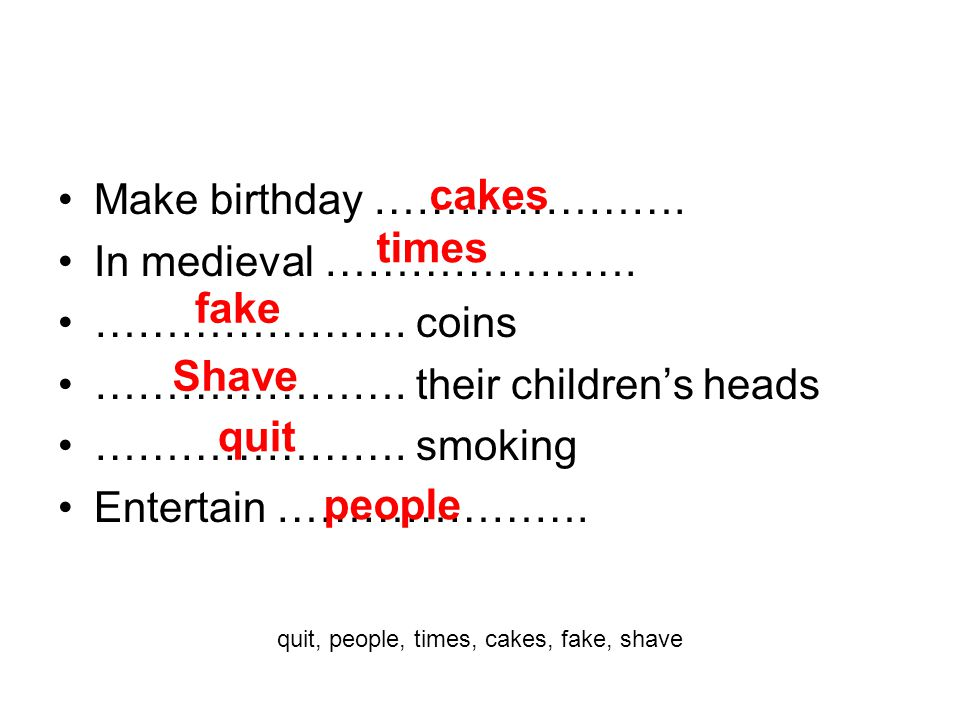 Make birthday …………………. In medieval …………………. …………………. coins …………………. their children's heads …………………. smoking Entertain …………………. cakes times fake Shave