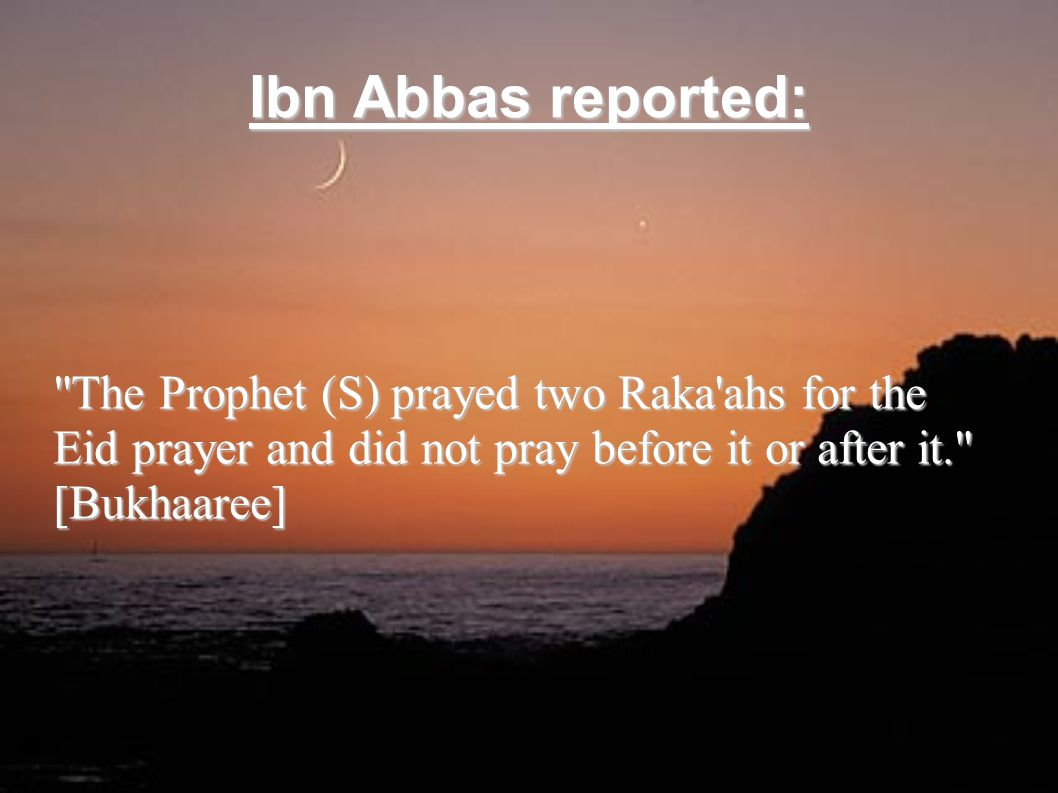 Ibn Abbas reported: The Prophet (S) prayed two Raka ahs for the Eid prayer and did not pray before it or after it. [Bukhaaree]