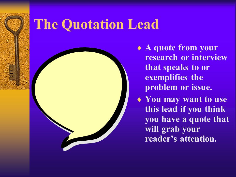 The Quotation Lead  A quote from your research or interview that speaks to or exemplifies the problem or issue.