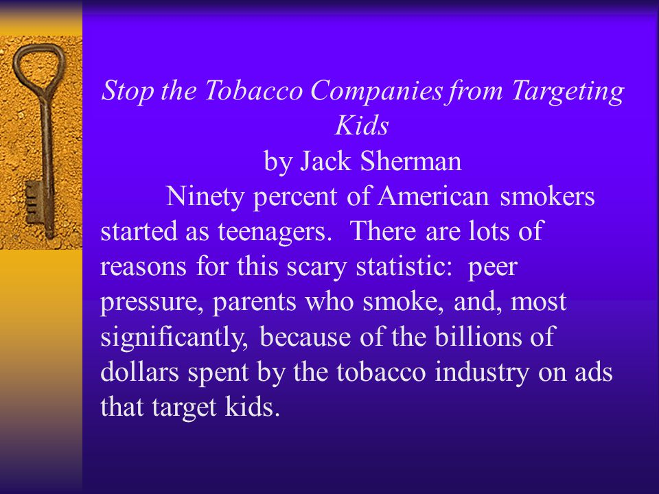 Stop the Tobacco Companies from Targeting Kids by Jack Sherman Ninety percent of American smokers started as teenagers.