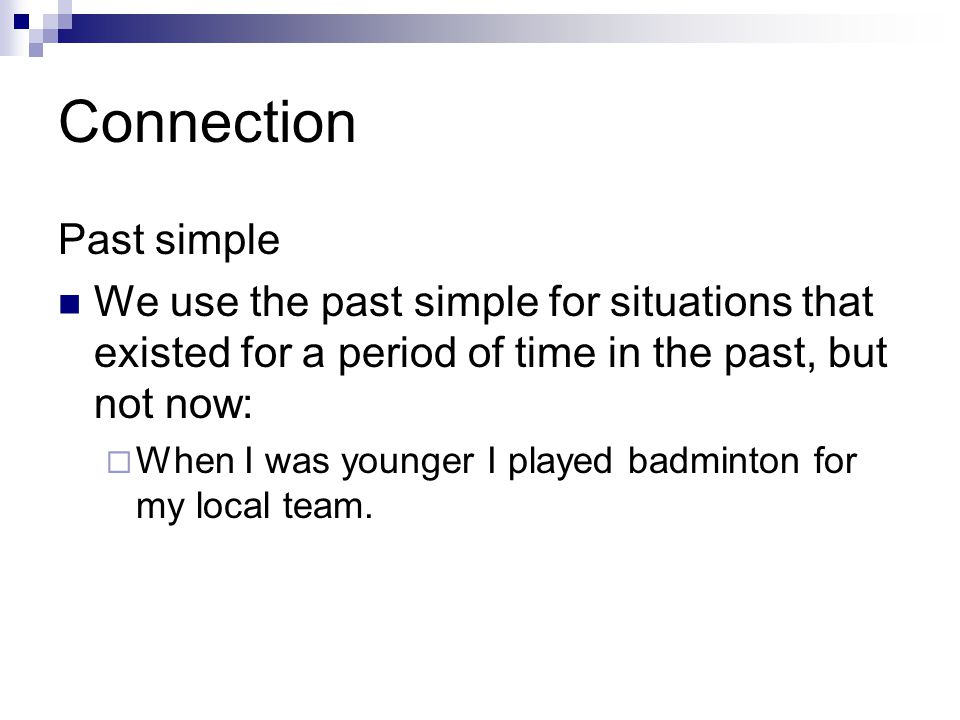 Connection Past simple We use the past simple for situations that existed for a period of time in the past, but not now:  When I was younger I played