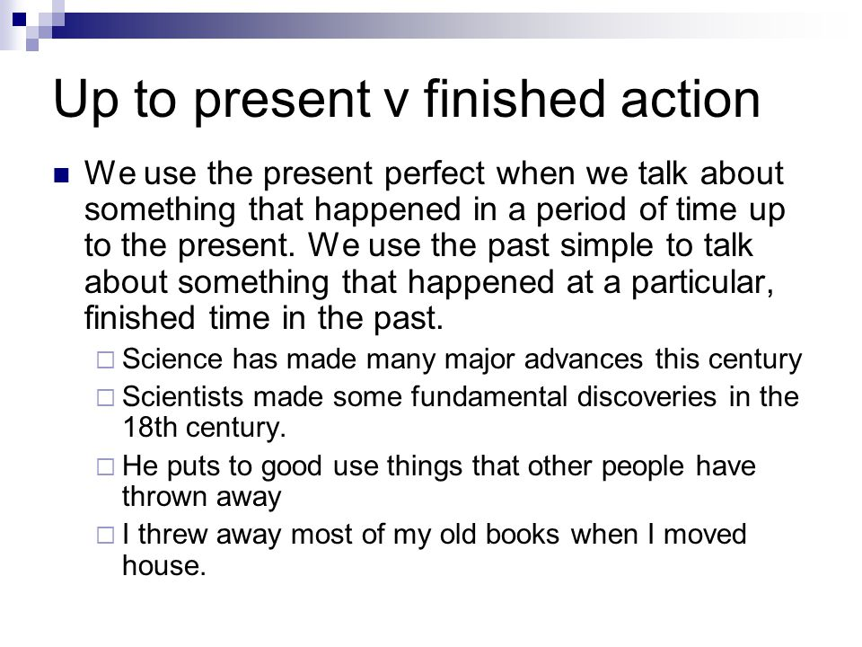 Up to present v finished action We use the present perfect when we talk about something that happened in a period of time up to the present. We use th