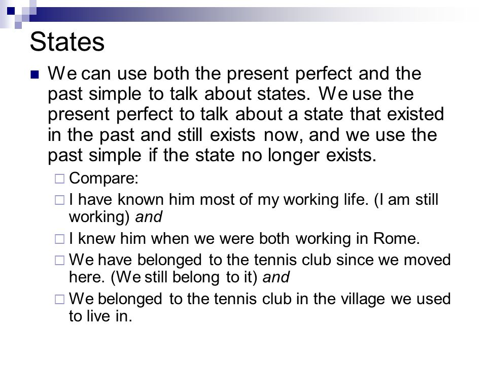 States We can use both the present perfect and the past simple to talk about states. We use the present perfect to talk about a state that existed in
