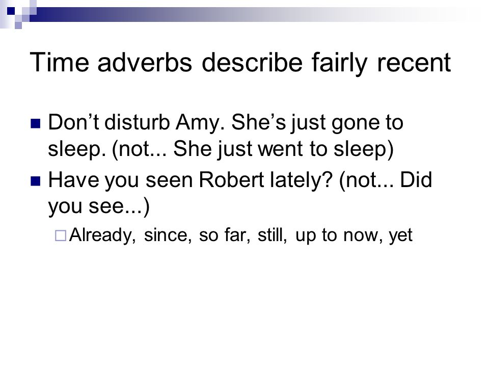 Time adverbs describe fairly recent Don't disturb Amy. She's just gone to sleep. (not... She just went to sleep) Have you seen Robert lately? (not...