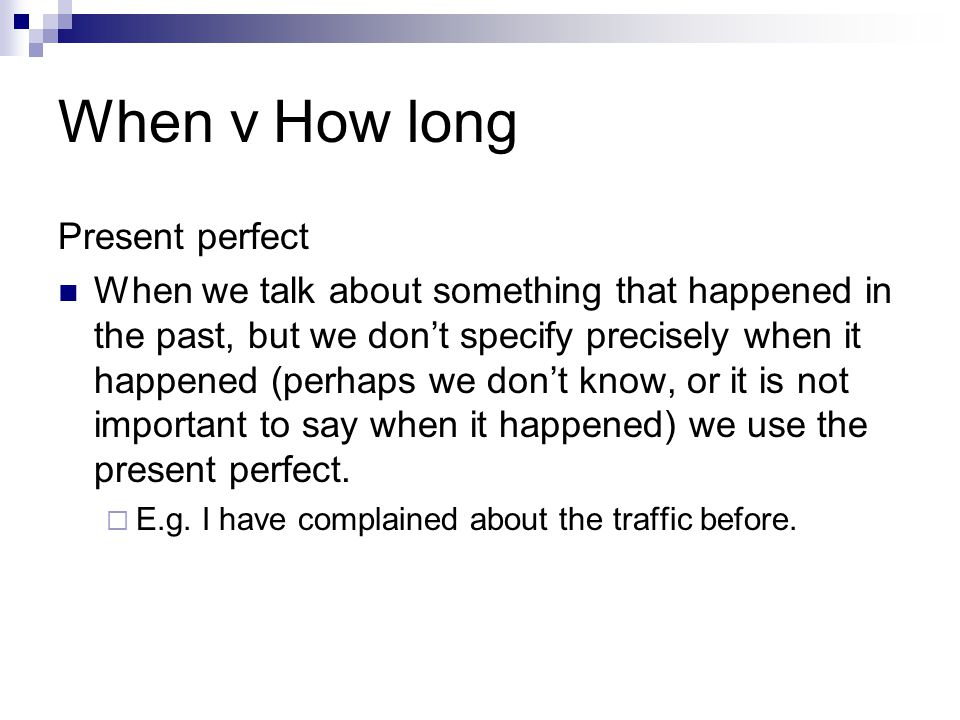 When v How long Present perfect When we talk about something that happened in the past, but we don't specify precisely when it happened (perhaps we do