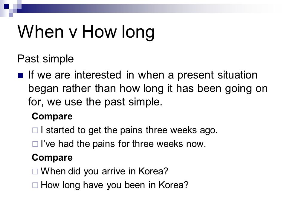 When v How long Past simple If we are interested in when a present situation began rather than how long it has been going on for, we use the past simp