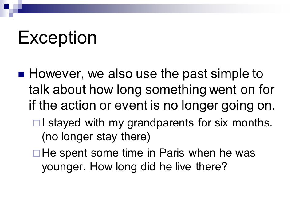 Exception However, we also use the past simple to talk about how long something went on for if the action or event is no longer going on.  I stayed w