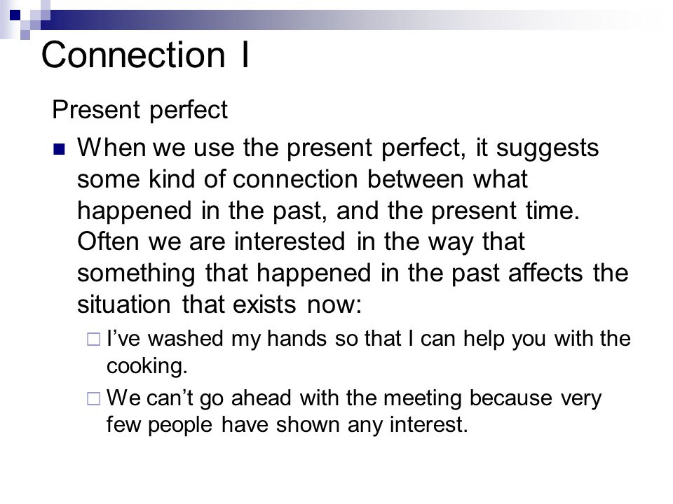 Connection I Present perfect When we use the present perfect, it suggests some kind of connection between what happened in the past, and the present t