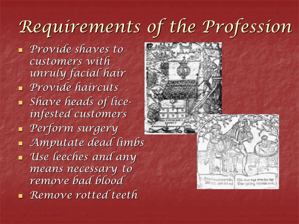 Requirements of the Profession Provide shaves to customers with unruly facial hair Provide shaves to customers with unruly facial hair Provide haircuts Provide haircuts Shave heads of lice- infested customers Shave heads of lice- infested customers Perform surgery Perform surgery Amputate dead limbs Amputate dead limbs Use leeches and any means necessary to remove bad blood Use leeches and any means necessary to remove bad blood Remove rotted teeth Remove rotted teeth