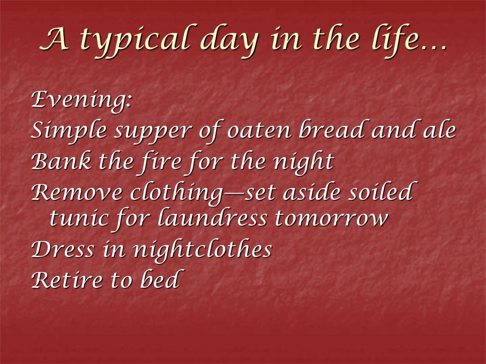A typical day in the life… Evening: Simple supper of oaten bread and ale Bank the fire for the night Remove clothing—set aside soiled tunic for laundr