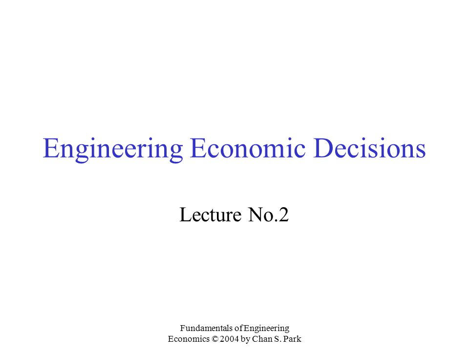 Fundamentals of Engineering Economics © 2004 by Chan S. Park Engineering Economic Decisions Lecture No.2