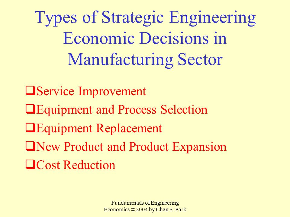 Fundamentals of Engineering Economics © 2004 by Chan S. Park Types of Strategic Engineering Economic Decisions in Manufacturing Sector  Service Impro