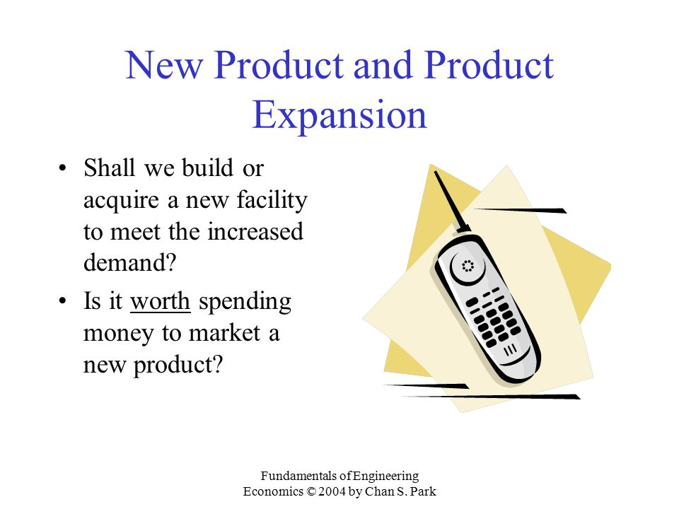 Fundamentals of Engineering Economics © 2004 by Chan S. Park New Product and Product Expansion Shall we build or acquire a new facility to meet the in
