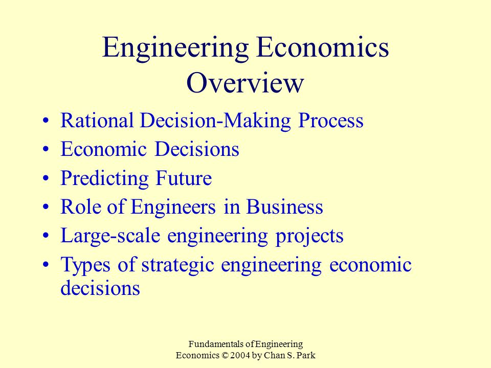 Fundamentals of Engineering Economics © 2004 by Chan S. Park Engineering Economics Overview Rational Decision-Making Process Economic Decisions Predic