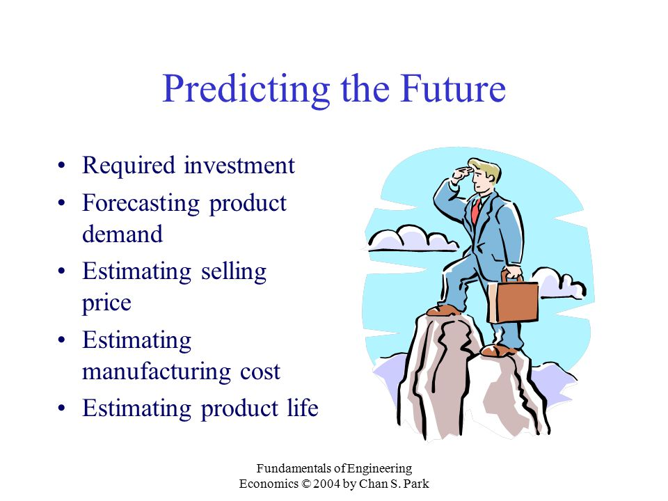 Fundamentals of Engineering Economics © 2004 by Chan S. Park Predicting the Future Required investment Forecasting product demand Estimating selling p