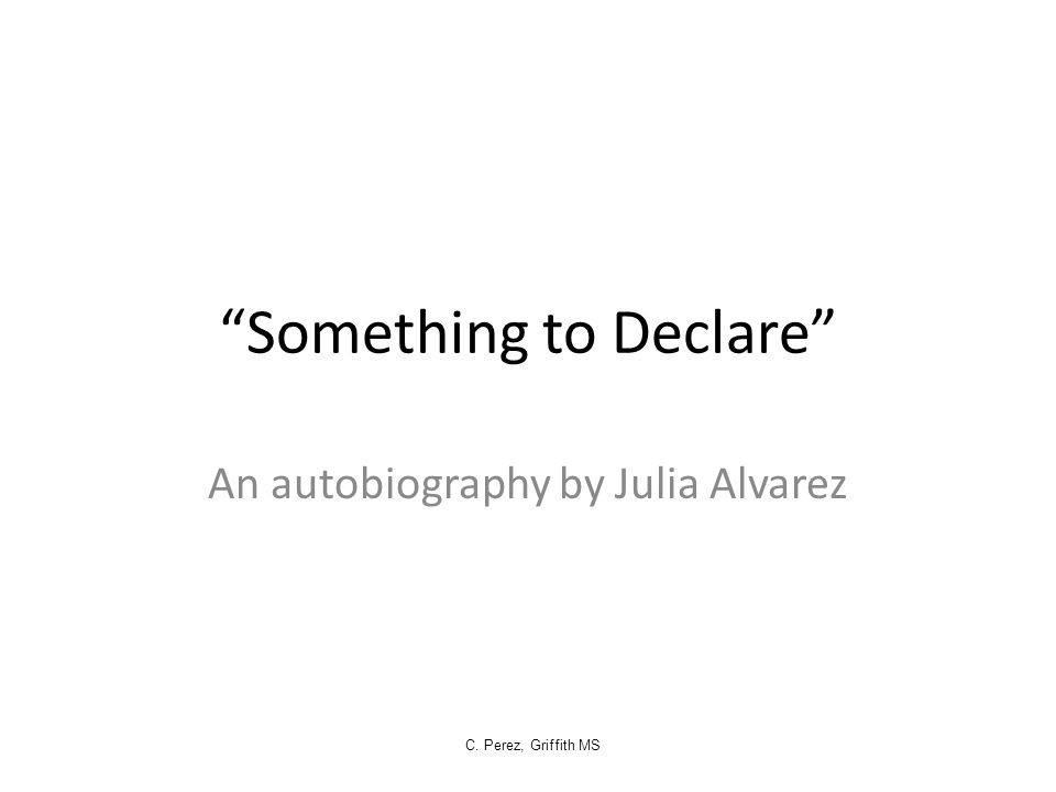 """Something to Declare"" An autobiography by Julia Alvarez C. Perez, Griffith MS"