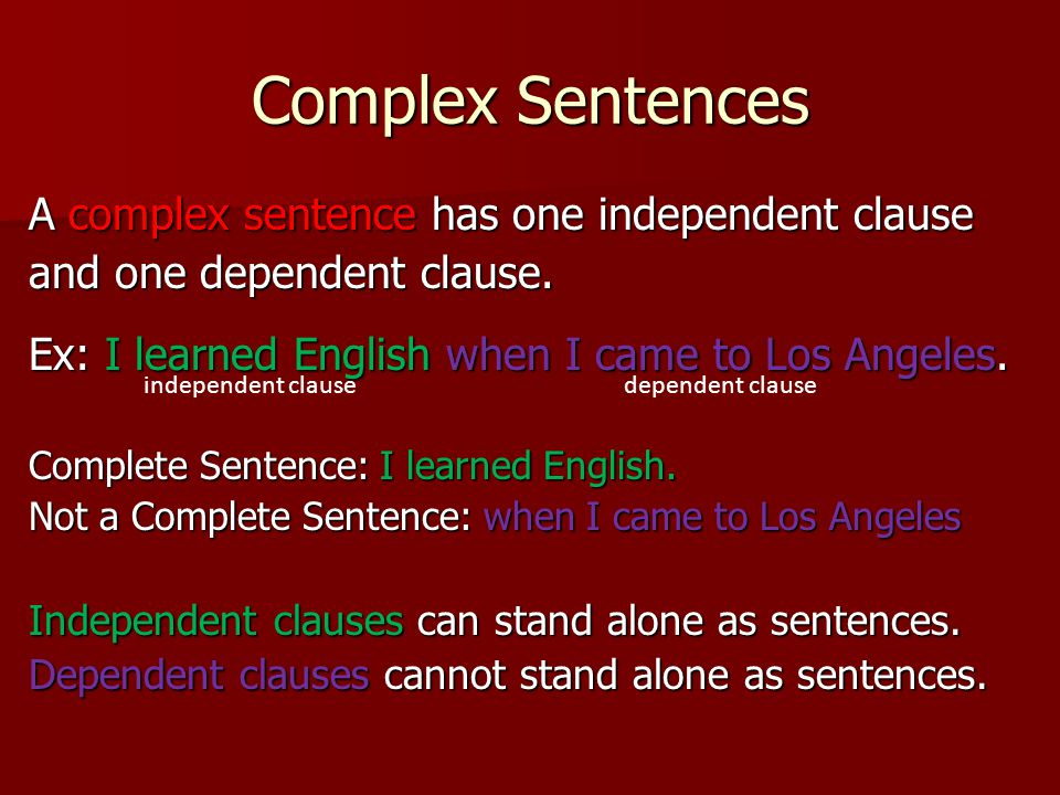Complex Sentences A complex sentence has one independent clause and one dependent clause. Ex: I learned English when I came to Los Angeles. Complete S