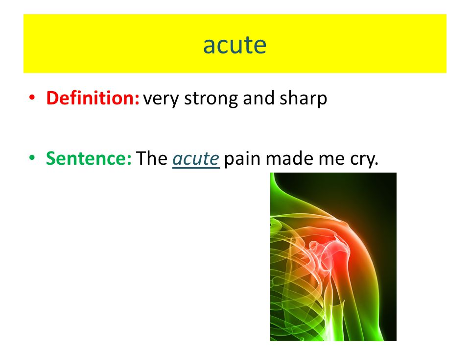 acute Definition: very strong and sharp Sentence: The acute pain made me cry.