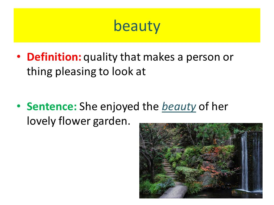 beauty Definition: quality that makes a person or thing pleasing to look at Sentence: She enjoyed the beauty of her lovely flower garden.