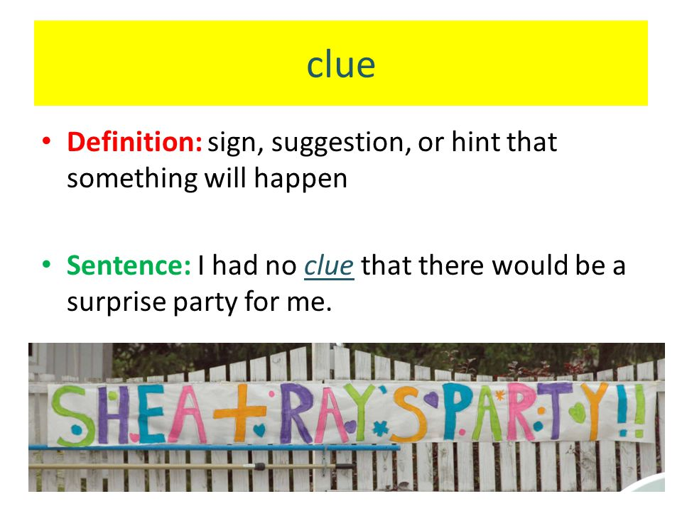 clue Definition: sign, suggestion, or hint that something will happen Sentence: I had no clue that there would be a surprise party for me.