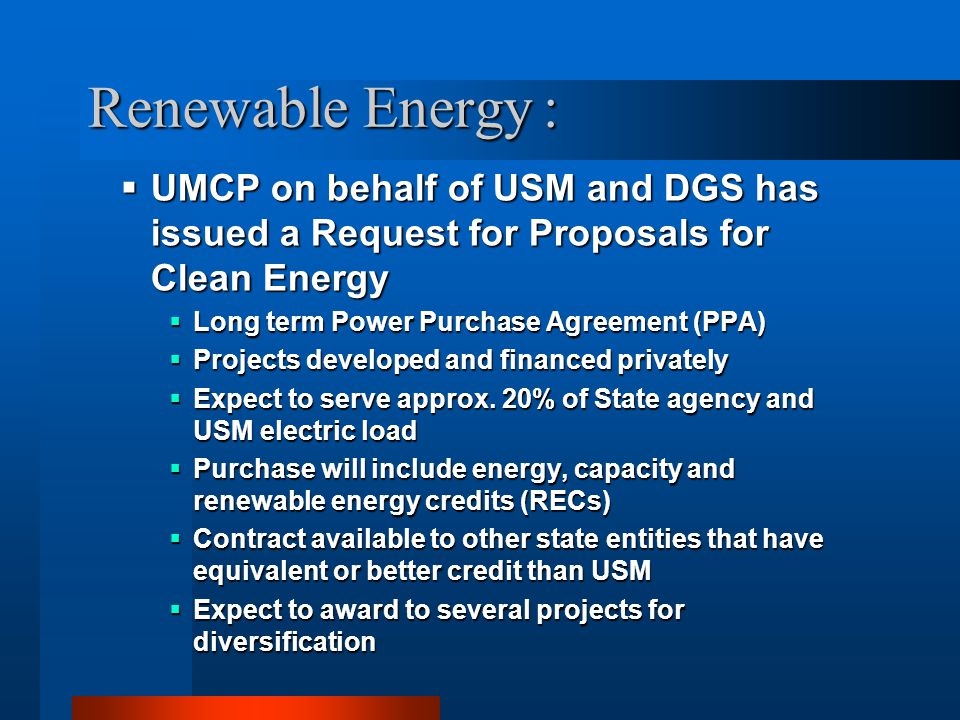 Renewable Energy :  UMCP on behalf of USM and DGS has issued a Request for Proposals for Clean Energy  Long term Power Purchase Agreement (PPA)  Pr