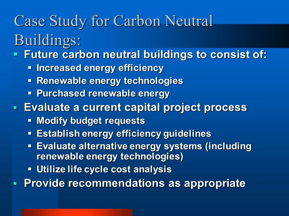 Case Study for Carbon Neutral Buildings:  Future carbon neutral buildings to consist of:  Increased energy efficiency  Renewable energy technologie