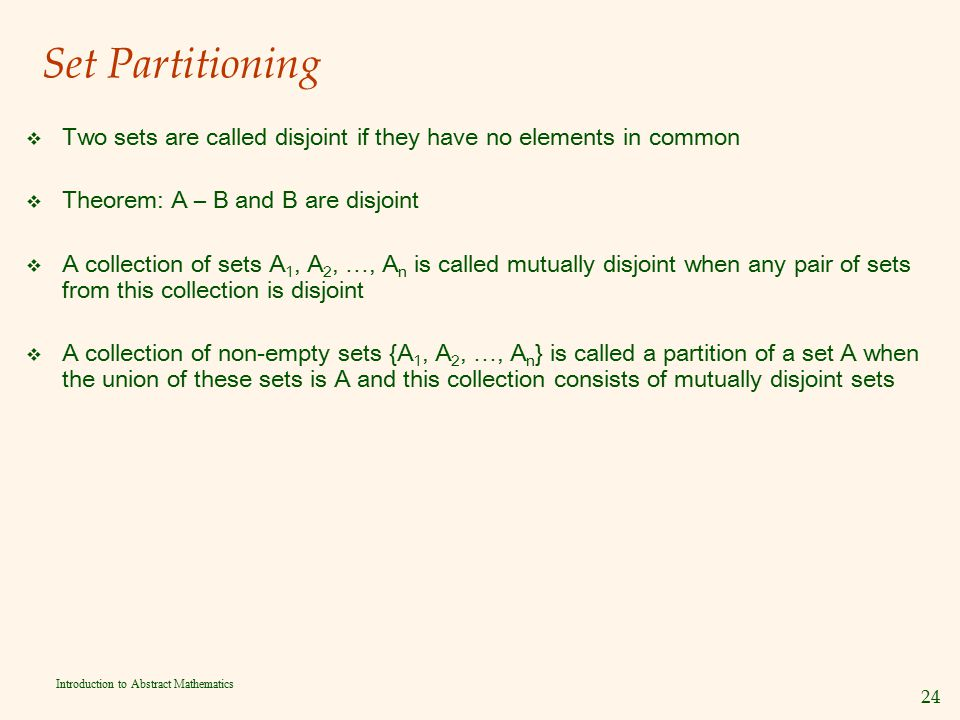 24 Introduction to Abstract Mathematics Set Partitioning v Two sets are called disjoint if they have no elements in common v Theorem: A – B and B are
