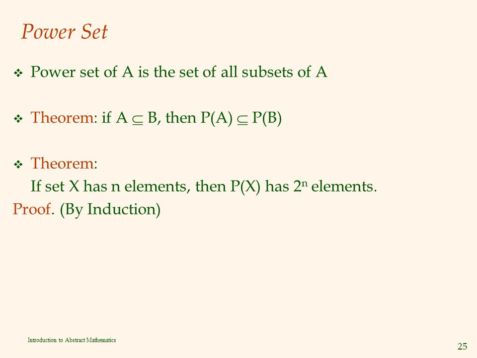 25 Introduction to Abstract Mathematics Power Set v Power set of A is the set of all subsets of A v Theorem: if A  B, then P(A)  P(B) v Theorem: If