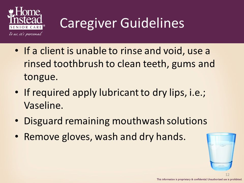 12 Caregiver Guidelines If a client is unable to rinse and void, use a rinsed toothbrush to clean teeth, gums and tongue.