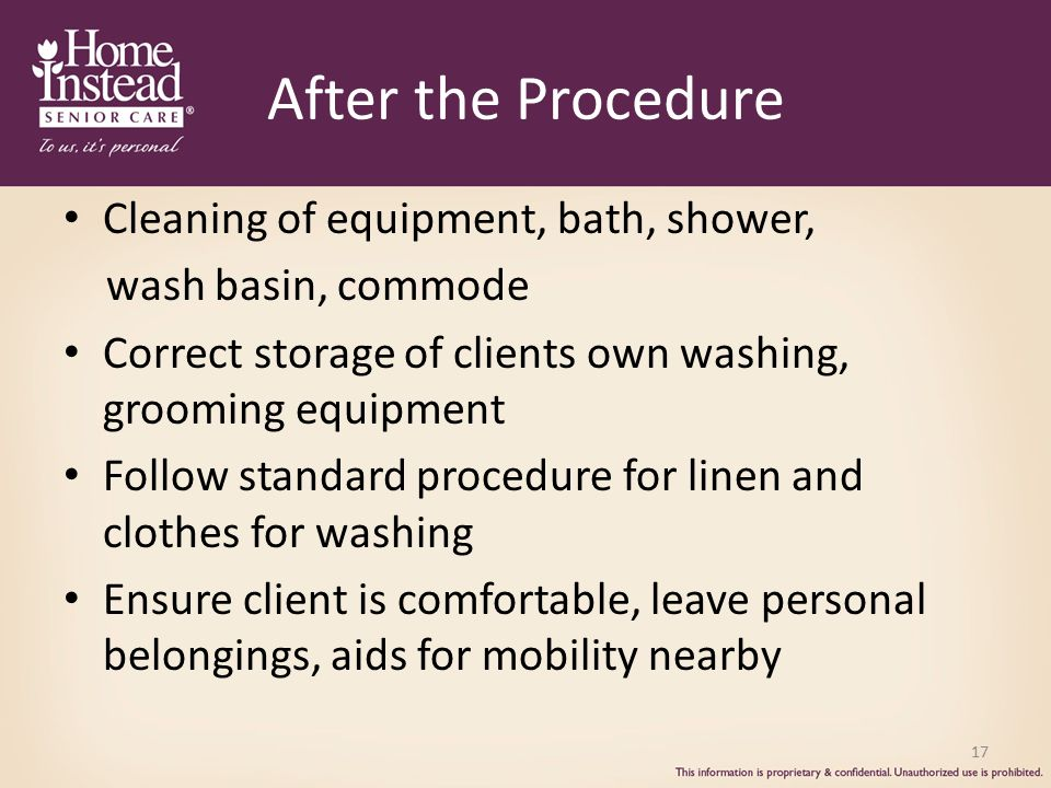 17 After the Procedure Cleaning of equipment, bath, shower, wash basin, commode Correct storage of clients own washing, grooming equipment Follow standard procedure for linen and clothes for washing Ensure client is comfortable, leave personal belongings, aids for mobility nearby